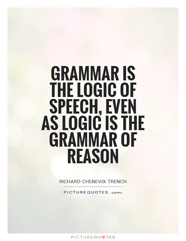 Grammar is the logic of speech, even as logic is the grammar of reason Picture Quote #1