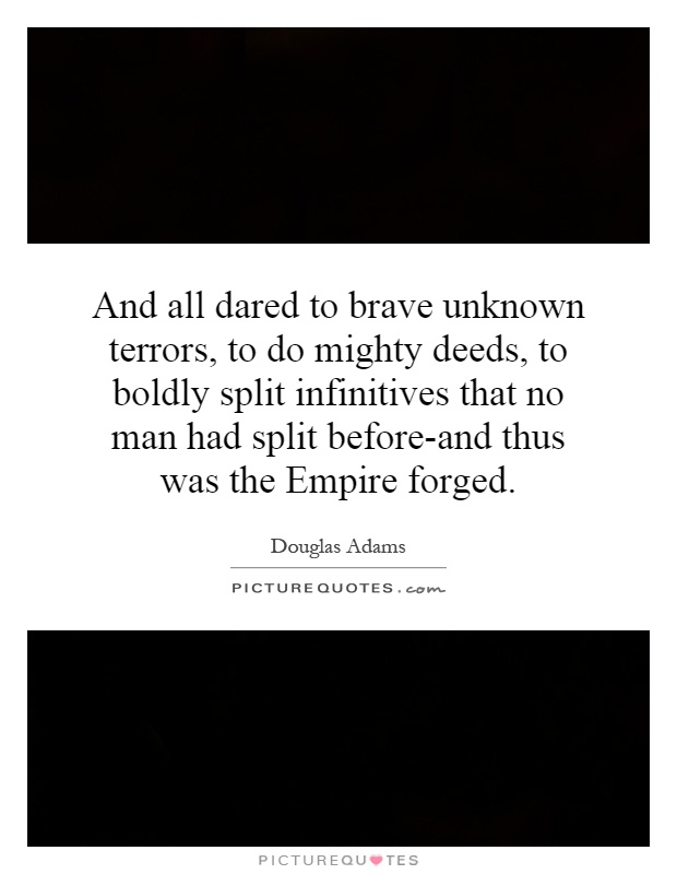 And all dared to brave unknown terrors, to do mighty deeds, to boldly split infinitives that no man had split before-and thus was the Empire forged Picture Quote #1