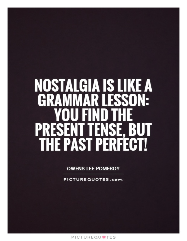 Nostalgia is like a grammar lesson: you find the present tense, but the past perfect! Picture Quote #1