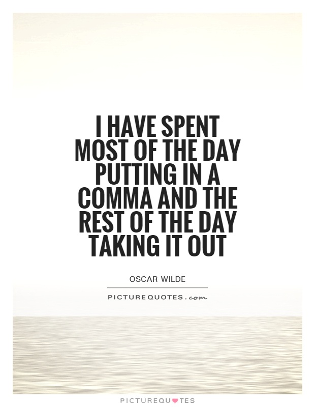 I have spent most of the day putting in a comma and the rest of the day taking it out Picture Quote #1