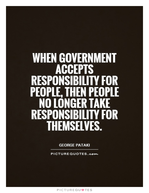 When government accepts responsibility for people, then people no longer take responsibility for themselves Picture Quote #1