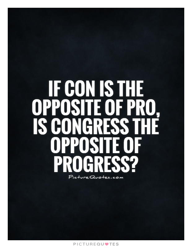 If con is the opposite of pro, is Congress the opposite of progress? Picture Quote #1