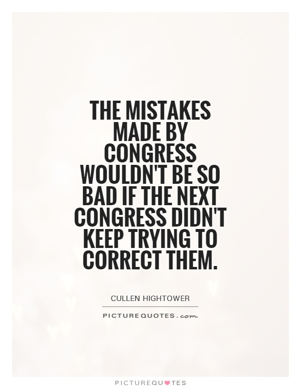 The mistakes made by Congress wouldn't be so bad if the next Congress didn't keep trying to correct them Picture Quote #1