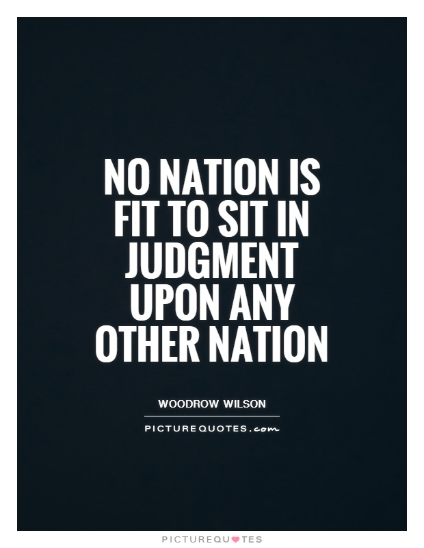 No nation is fit to sit in judgment upon any other nation Picture Quote #1