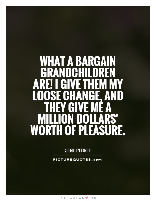 What a bargain grandchildren are! I give them my loose change, and they give me a million dollars' worth of pleasure Picture Quote #1