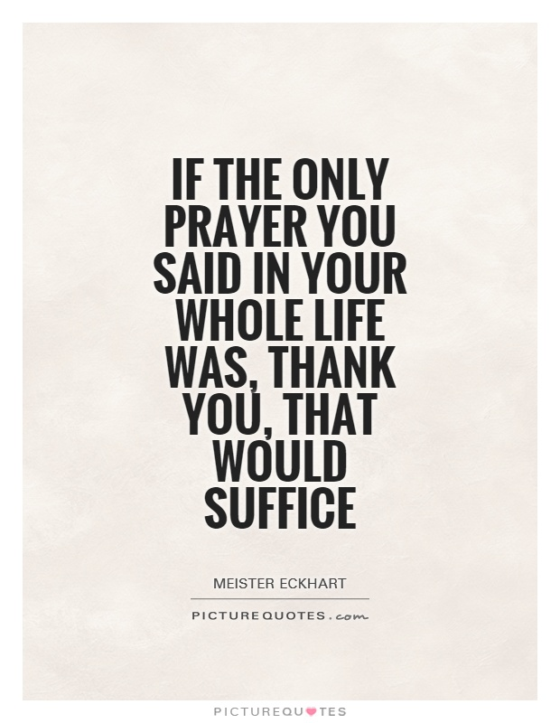 If the only prayer you said in your whole life was, thank You, that would suffice Picture Quote #1