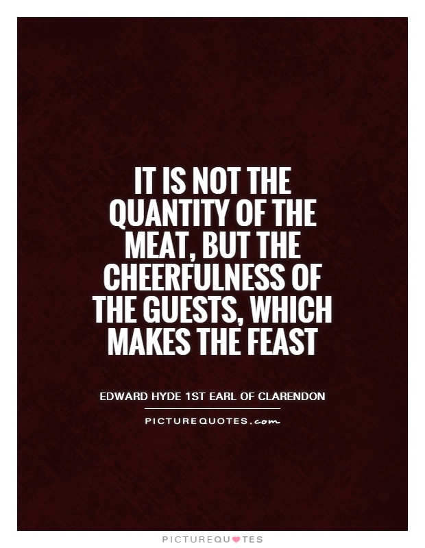 It is not the quantity of the meat, but the cheerfulness of the guests, which makes the feast Picture Quote #1
