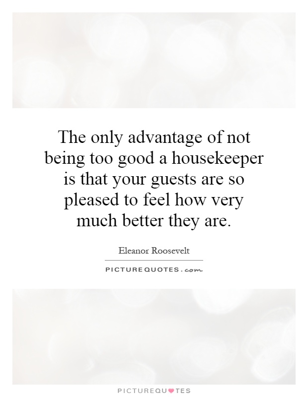 The only advantage of not being too good a housekeeper is that your guests are so pleased to feel how very much better they are Picture Quote #1