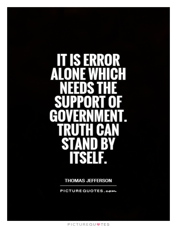 It is error alone which needs the support of government. Truth can stand by itself Picture Quote #1