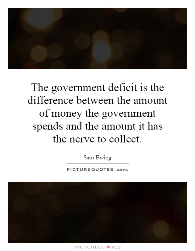 The government deficit is the difference between the amount of money the government spends and the amount it has the nerve to collect Picture Quote #1
