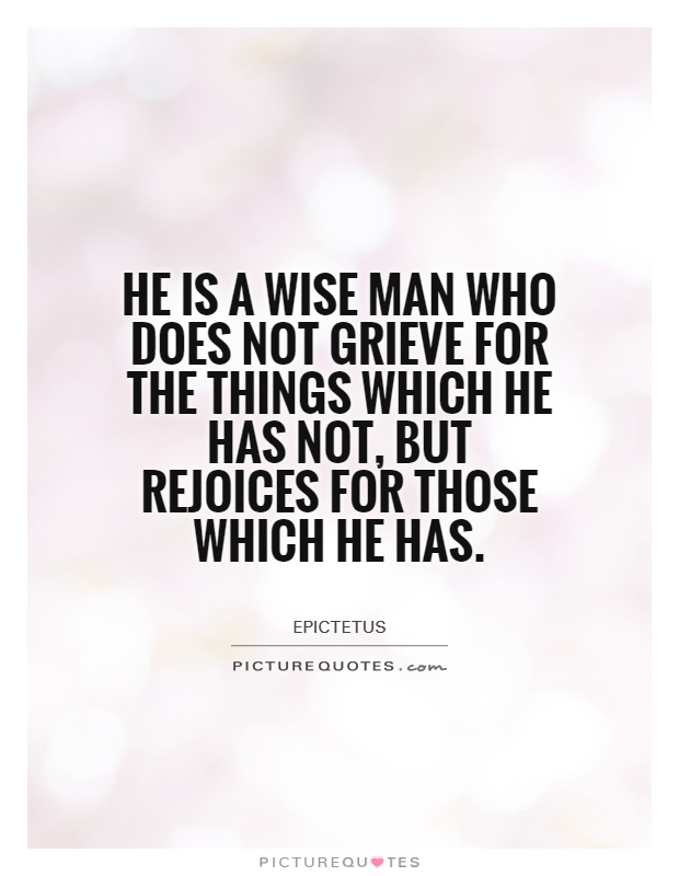 He is a wise man who does not grieve for the things which he has not, but rejoices for those which he has Picture Quote #1