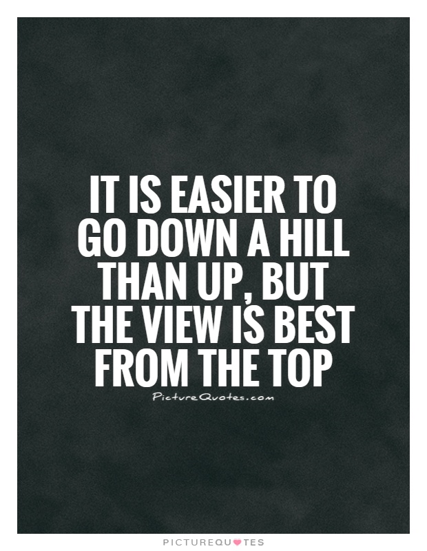 It is easier to go down a hill than up, but the view is best from the top Picture Quote #1
