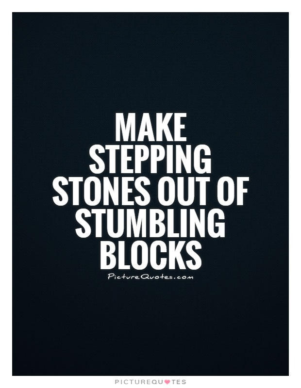Make stepping stones out of stumbling blocks Picture Quote #1