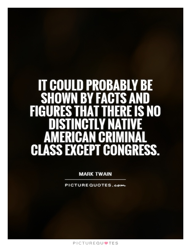 It could probably be shown by facts and figures that there is no distinctly native American criminal class except Congress Picture Quote #1