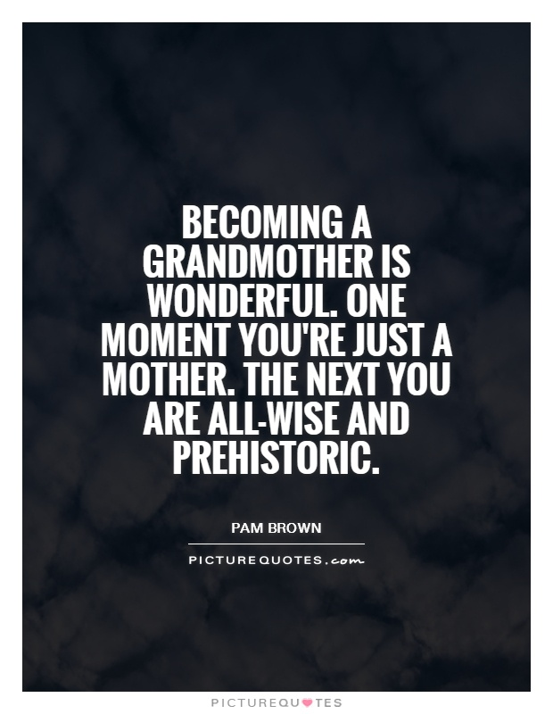 Becoming a grandmother is wonderful. One moment you're just a mother. The next you are all-wise and prehistoric Picture Quote #1