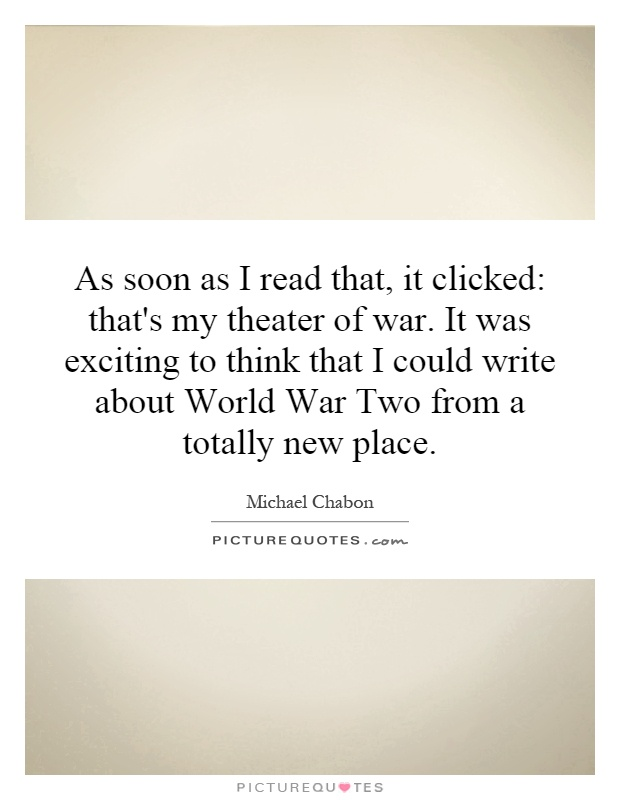 As soon as I read that, it clicked: that's my theater of war. It was exciting to think that I could write about World War Two from a totally new place Picture Quote #1