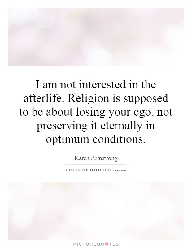 I am not interested in the afterlife. Religion is supposed to be about losing your ego, not preserving it eternally in optimum conditions Picture Quote #1
