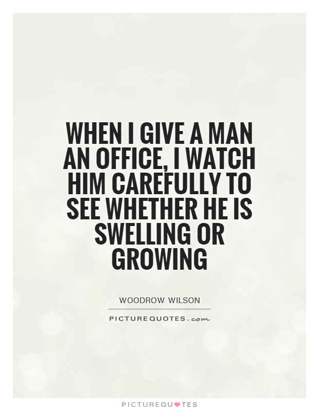 When I give a man an office, I watch him carefully to see whether he is swelling or growing Picture Quote #1