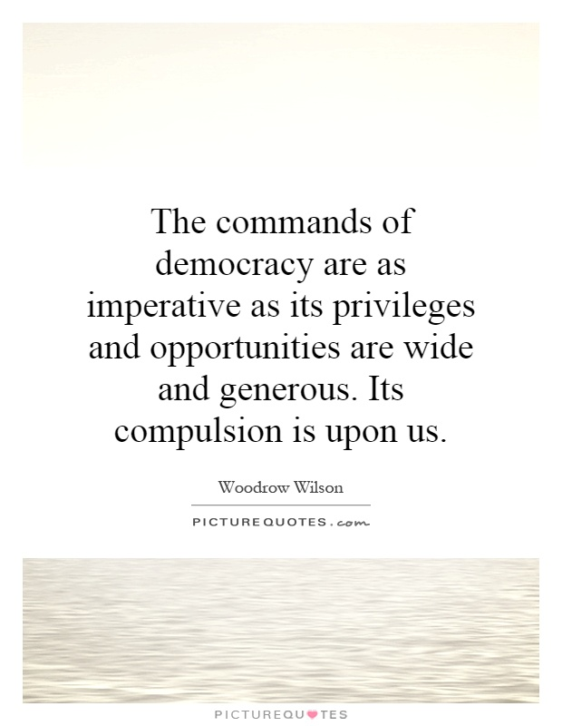 The commands of democracy are as imperative as its privileges and opportunities are wide and generous. Its compulsion is upon us Picture Quote #1