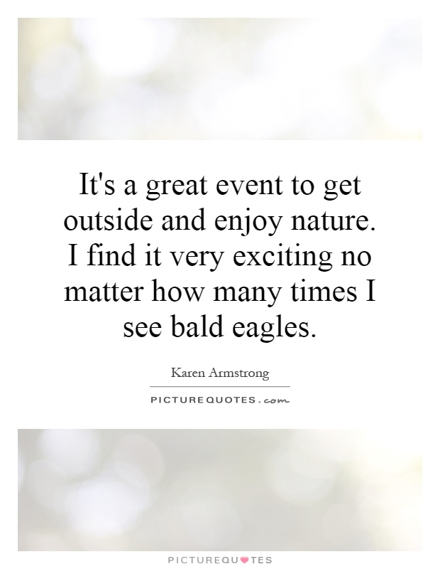 It's a great event to get outside and enjoy nature. I find it very exciting no matter how many times I see bald eagles Picture Quote #1