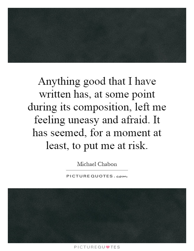 Anything good that I have written has, at some point during its composition, left me feeling uneasy and afraid. It has seemed, for a moment at least, to put me at risk Picture Quote #1