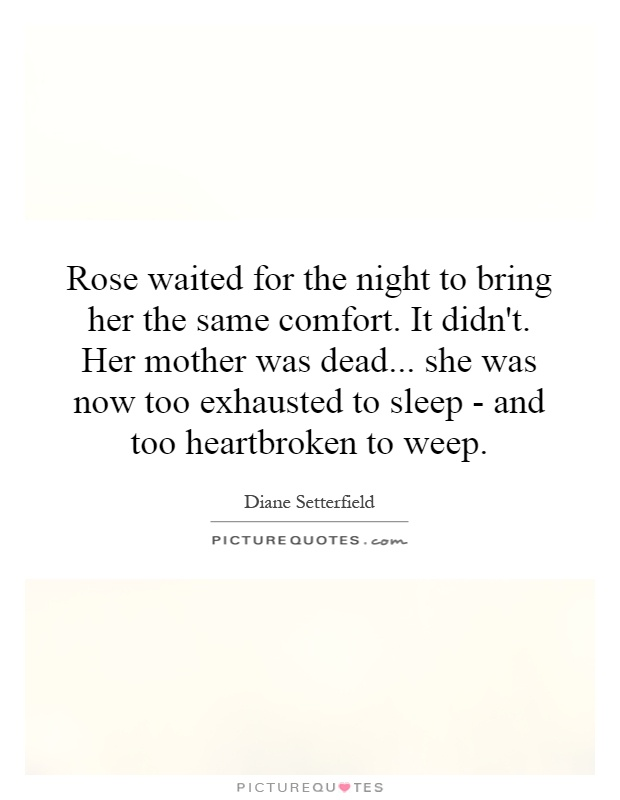 Rose waited for the night to bring her the same comfort. It didn't. Her mother was dead... she was now too exhausted to sleep - and too heartbroken to weep Picture Quote #1