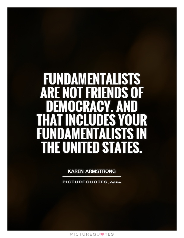 Fundamentalists are not friends of democracy. And that includes your fundamentalists in the United States Picture Quote #1