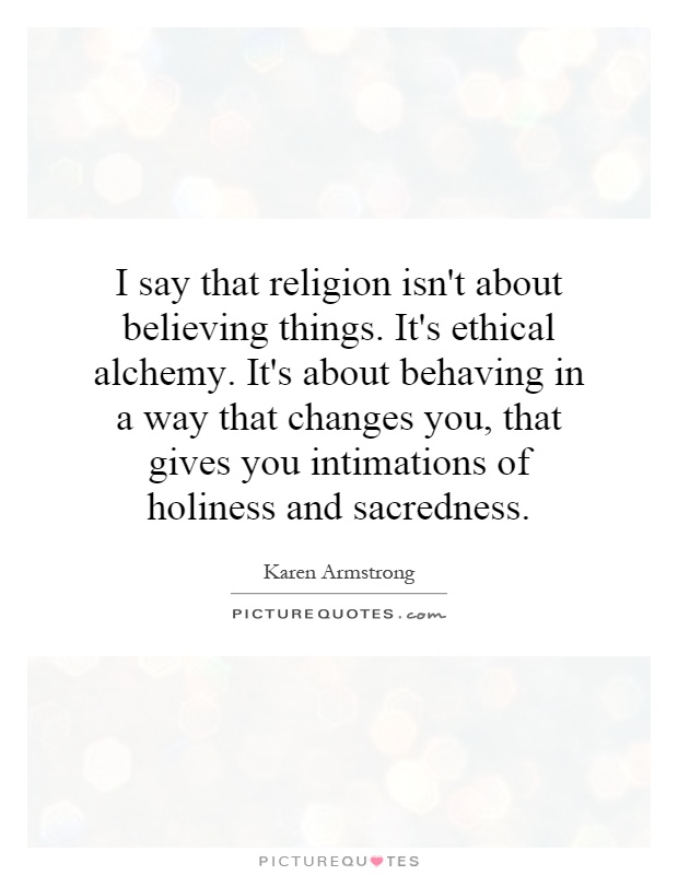 I say that religion isn't about believing things. It's ethical alchemy. It's about behaving in a way that changes you, that gives you intimations of holiness and sacredness Picture Quote #1