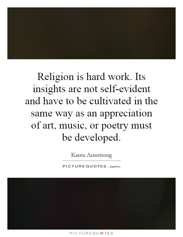 Religion is hard work. Its insights are not self-evident and have to be cultivated in the same way as an appreciation of art, music, or poetry must be developed Picture Quote #1