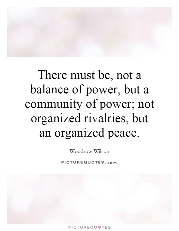 There must be, not a balance of power, but a community of power; not organized rivalries, but an organized peace Picture Quote #1