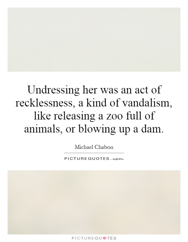 Undressing her was an act of recklessness, a kind of vandalism, like releasing a zoo full of animals, or blowing up a dam Picture Quote #1