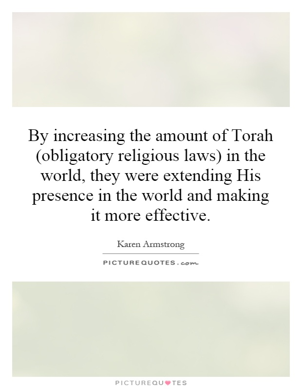 By increasing the amount of Torah (obligatory religious laws) in the world, they were extending His presence in the world and making it more effective Picture Quote #1