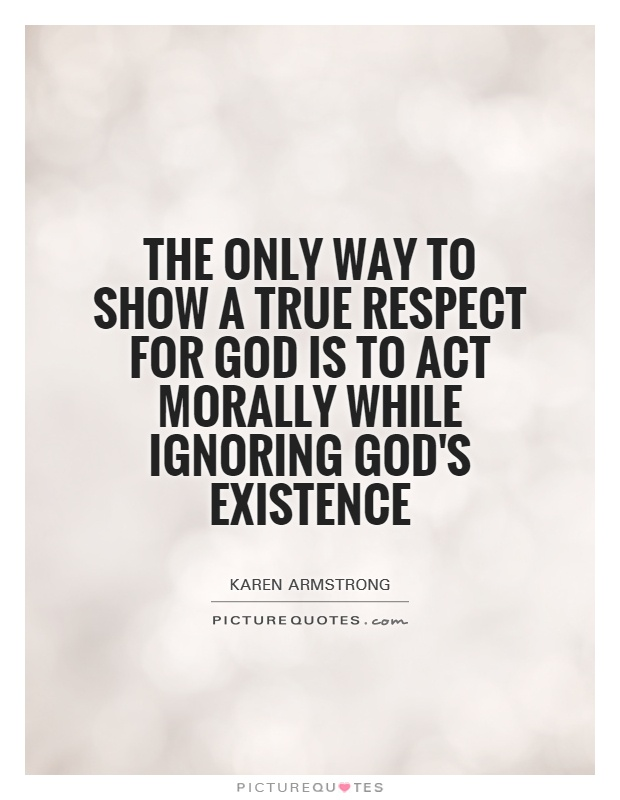 The only way to show a true respect for God is to act morally while ignoring God's existence Picture Quote #1