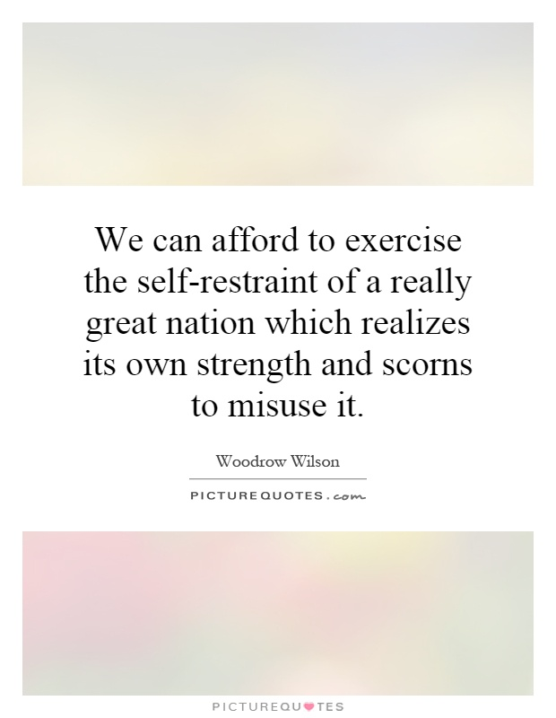 We can afford to exercise the self-restraint of a really great nation which realizes its own strength and scorns to misuse it Picture Quote #1