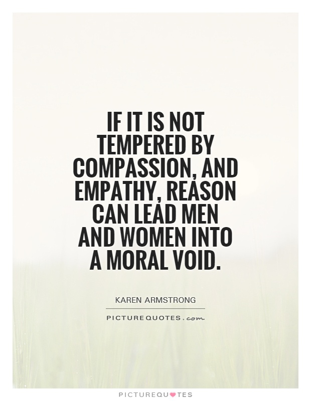 If it is not tempered by compassion, and empathy, reason can lead men and women into a moral void Picture Quote #1