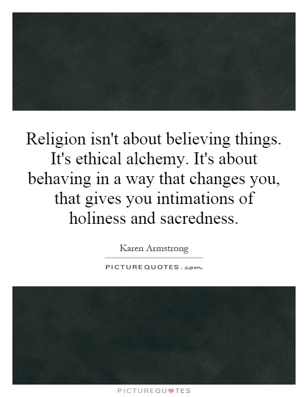 Religion isn't about believing things. It's ethical alchemy. It's about behaving in a way that changes you, that gives you intimations of holiness and sacredness Picture Quote #1