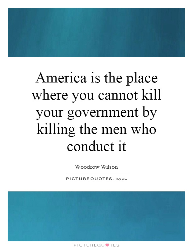 America is the place where you cannot kill your government by killing the men who conduct it Picture Quote #1
