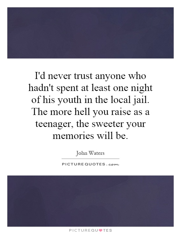 I'd never trust anyone who hadn't spent at least one night of his youth in the local jail. The more hell you raise as a teenager, the sweeter your memories will be Picture Quote #1