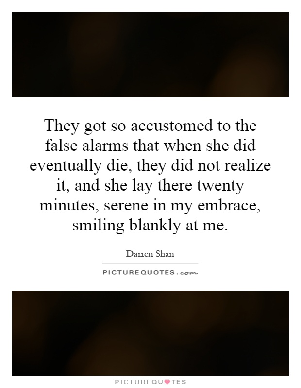 They got so accustomed to the false alarms that when she did eventually die, they did not realize it, and she lay there twenty minutes, serene in my embrace, smiling blankly at me Picture Quote #1