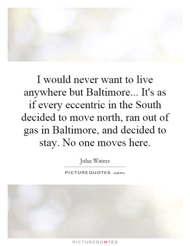 I would never want to live anywhere but Baltimore... It's as if every eccentric in the South decided to move north, ran out of gas in Baltimore, and decided to stay. No one moves here Picture Quote #1