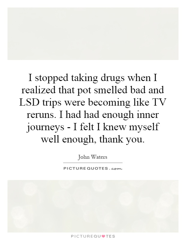 I stopped taking drugs when I realized that pot smelled bad and LSD trips were becoming like TV reruns. I had had enough inner journeys - I felt I knew myself well enough, thank you Picture Quote #1