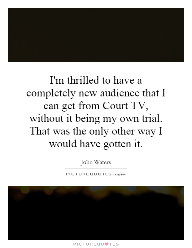 I'm thrilled to have a completely new audience that I can get from Court TV, without it being my own trial. That was the only other way I would have gotten it Picture Quote #1