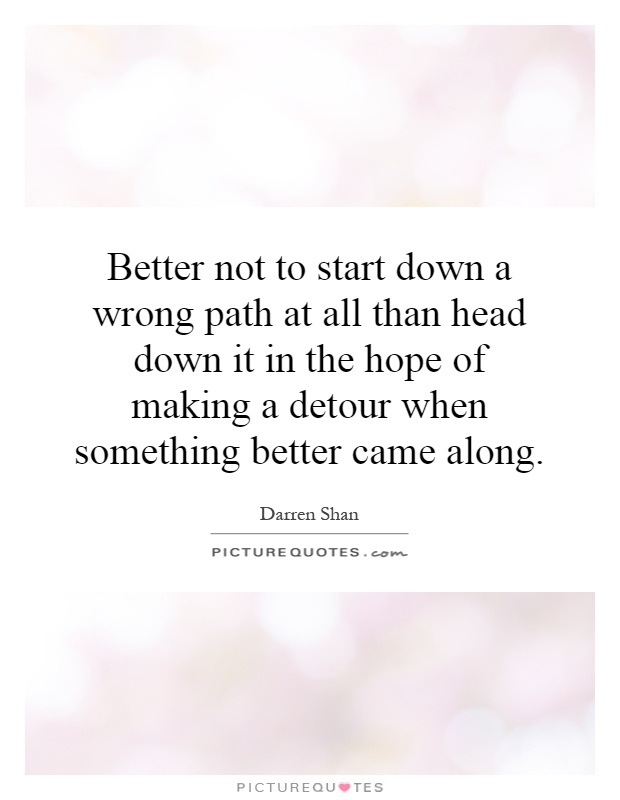 Better not to start down a wrong path at all than head down it in the hope of making a detour when something better came along Picture Quote #1