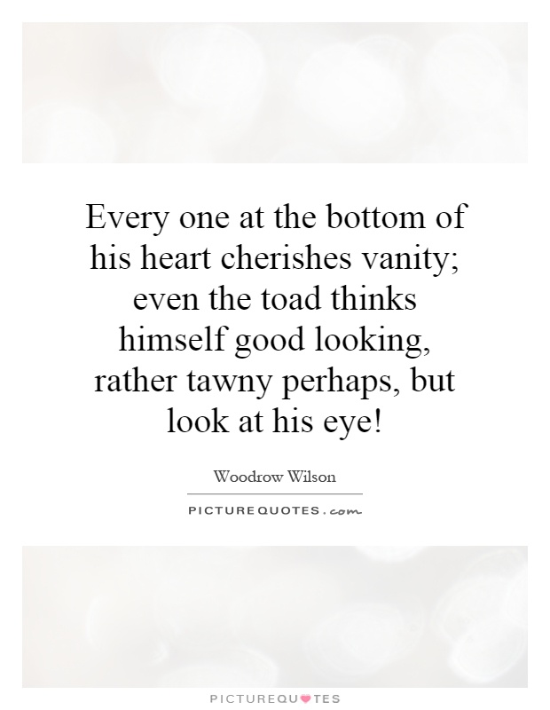 Every one at the bottom of his heart cherishes vanity; even the toad thinks himself good looking, rather tawny perhaps, but look at his eye! Picture Quote #1