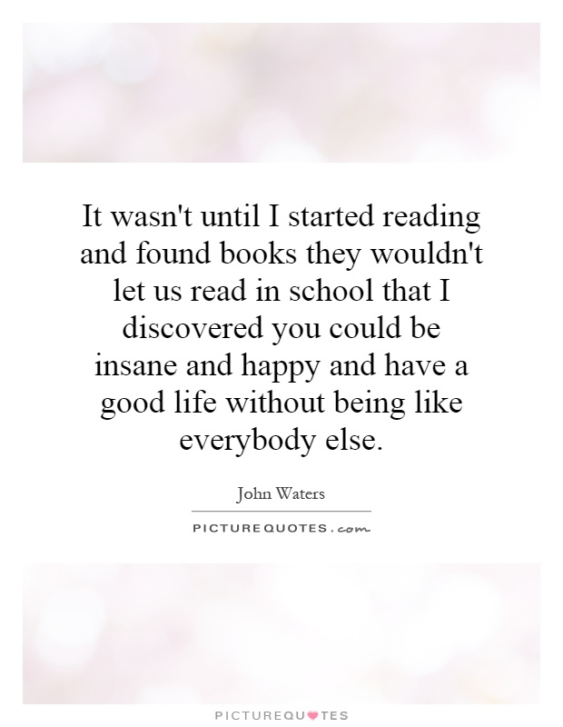 It wasn't until I started reading and found books they wouldn't let us read in school that I discovered you could be insane and happy and have a good life without being like everybody else Picture Quote #1