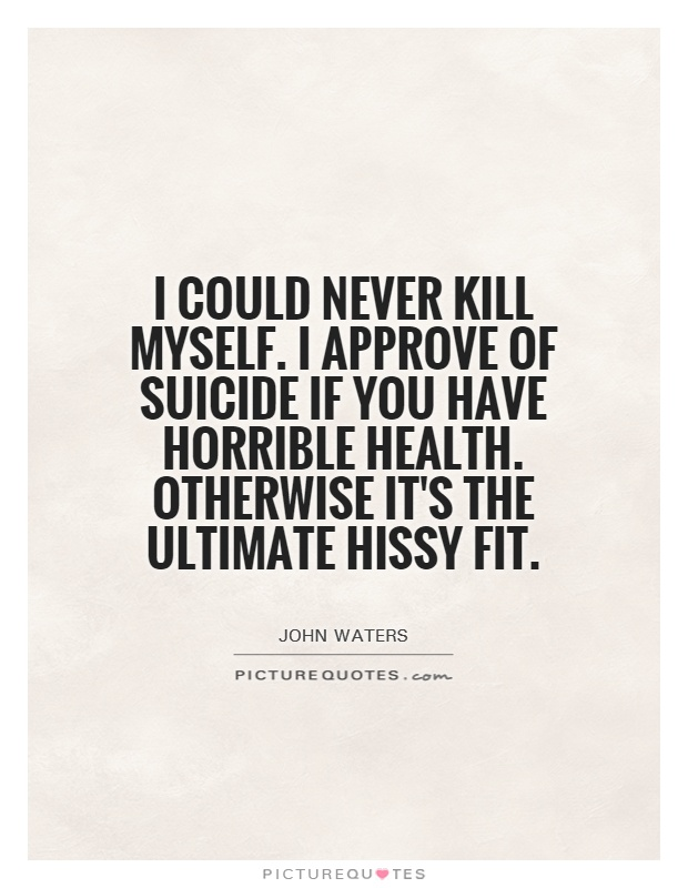 I could never kill myself. I approve of suicide if you have horrible health. Otherwise it's the ultimate hissy fit Picture Quote #1