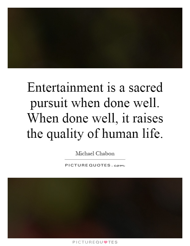 Entertainment is a sacred pursuit when done well. When done well, it raises the quality of human life Picture Quote #1