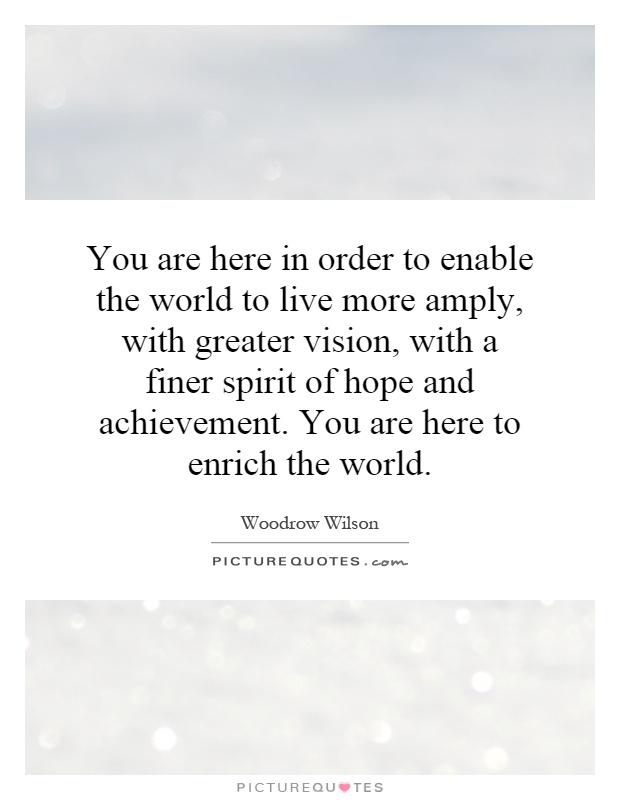 You are here in order to enable the world to live more amply, with greater vision, with a finer spirit of hope and achievement. You are here to enrich the world Picture Quote #1