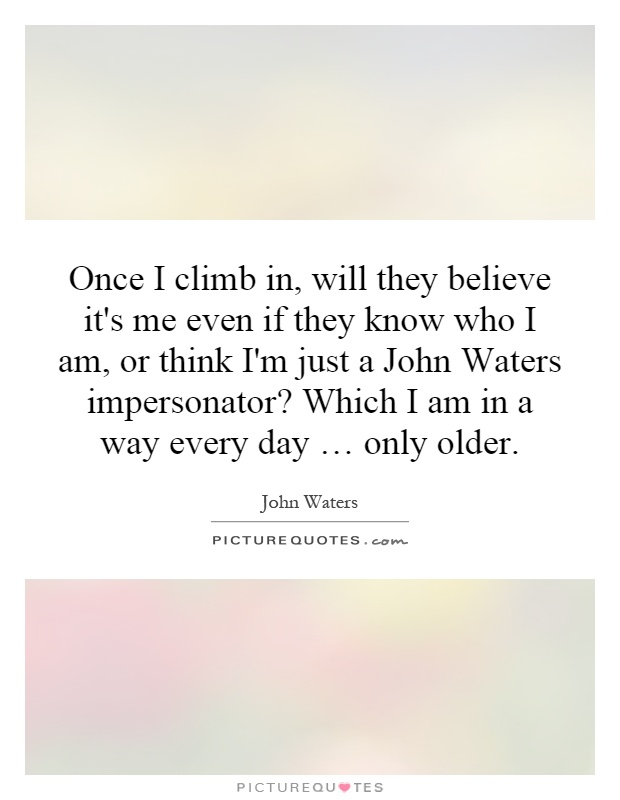 Once I climb in, will they believe it's me even if they know who I am, or think I'm just a John Waters impersonator? Which I am in a way every day … only older Picture Quote #1