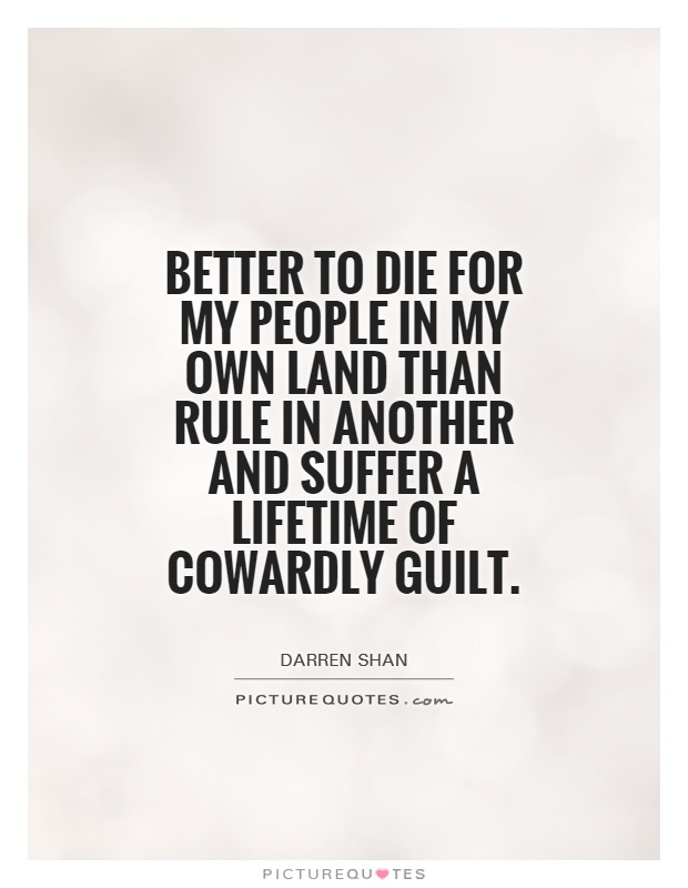 Better to die for my people in my own land than rule in another and suffer a lifetime of cowardly guilt Picture Quote #1
